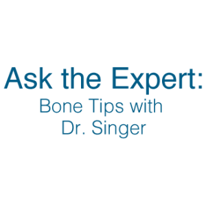 Ask the Expert: Bone Tips with Dr. Singer