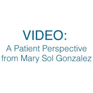 A Patient Perspective from Mary Sol Gonzales